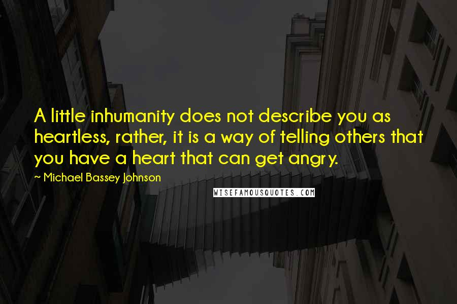 Michael Bassey Johnson quotes: A little inhumanity does not describe you as heartless, rather, it is a way of telling others that you have a heart that can get angry.
