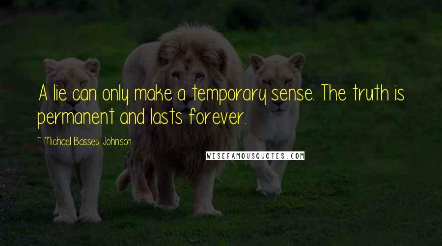 Michael Bassey Johnson quotes: A lie can only make a temporary sense. The truth is permanent and lasts forever.