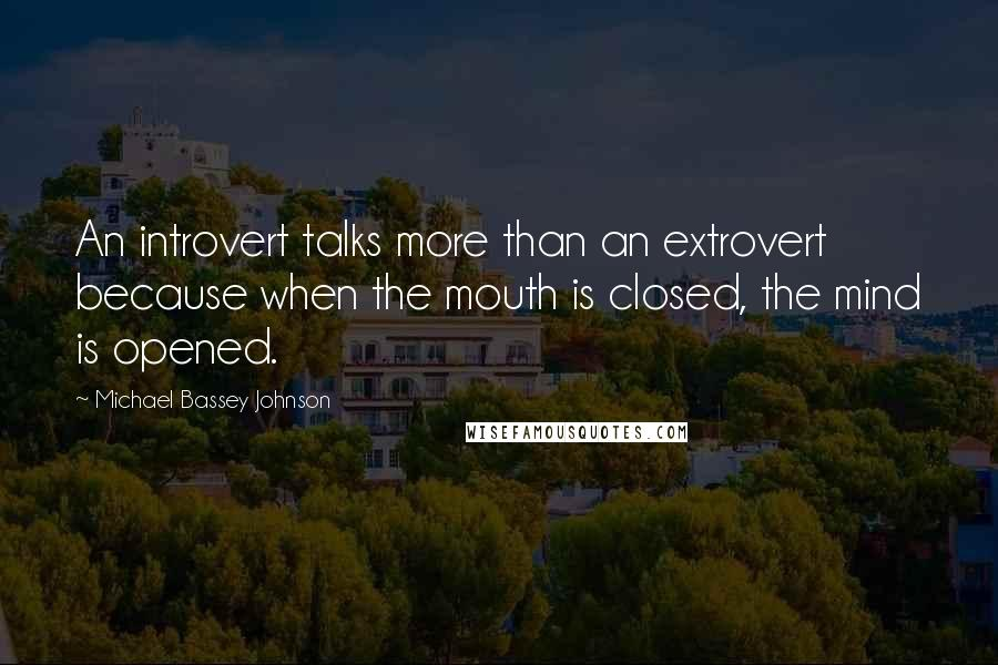 Michael Bassey Johnson quotes: An introvert talks more than an extrovert because when the mouth is closed, the mind is opened.