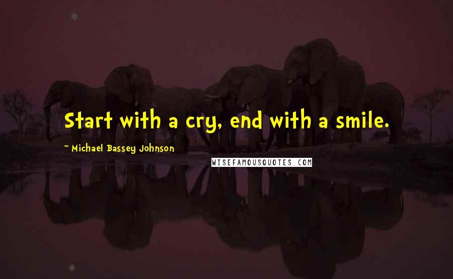 Michael Bassey Johnson quotes: Start with a cry, end with a smile.