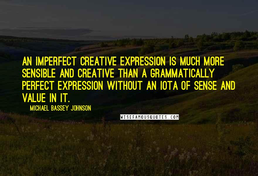 Michael Bassey Johnson quotes: An imperfect creative expression is much more sensible and creative than a grammatically perfect expression without an iota of sense and value in it.