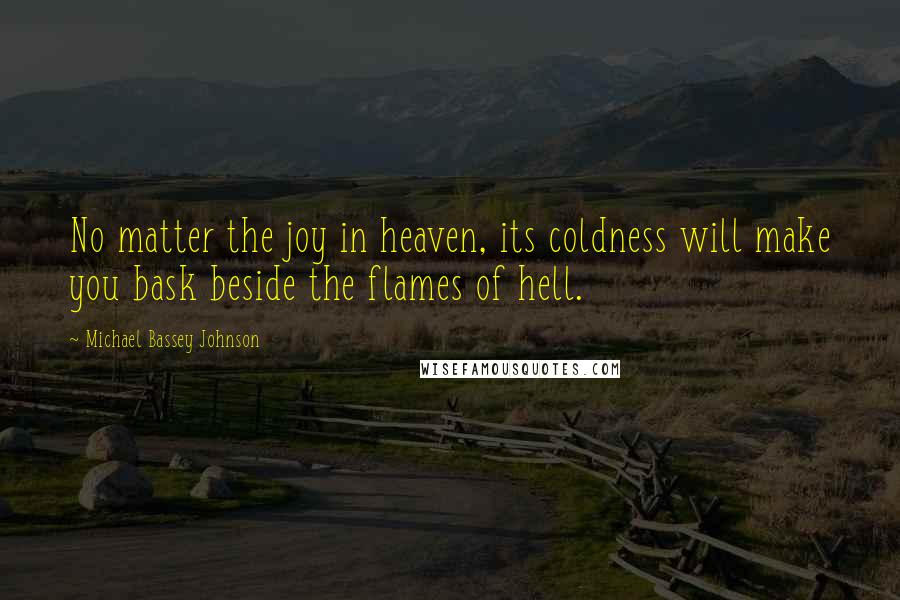 Michael Bassey Johnson quotes: No matter the joy in heaven, its coldness will make you bask beside the flames of hell.