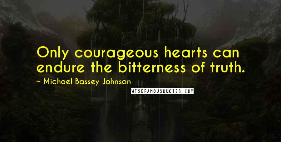 Michael Bassey Johnson quotes: Only courageous hearts can endure the bitterness of truth.