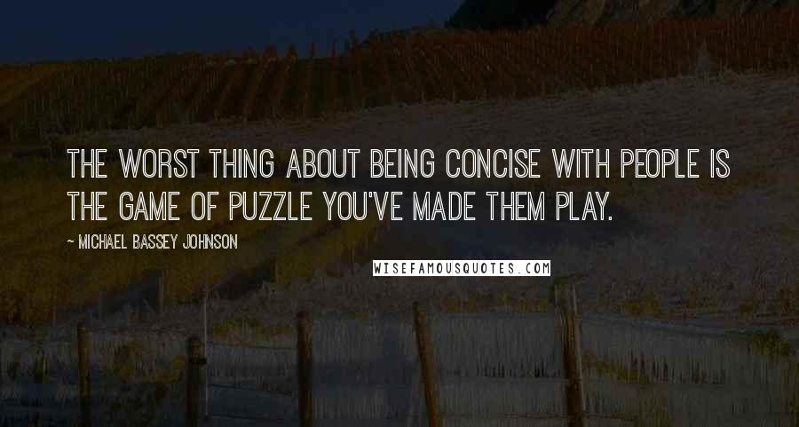 Michael Bassey Johnson quotes: The worst thing about being concise with people is the game of puzzle you've made them play.