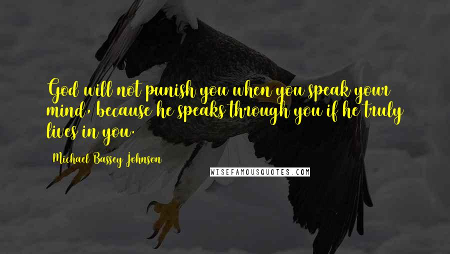 Michael Bassey Johnson quotes: God will not punish you when you speak your mind, because he speaks through you if he truly lives in you.