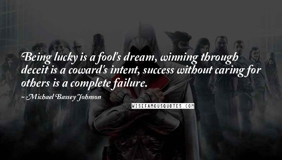 Michael Bassey Johnson quotes: Being lucky is a fool's dream, winning through deceit is a coward's intent, success without caring for others is a complete failure.