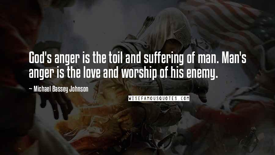 Michael Bassey Johnson quotes: God's anger is the toil and suffering of man. Man's anger is the love and worship of his enemy.
