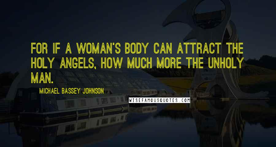 Michael Bassey Johnson quotes: For if a woman's body can attract the holy angels, how much more the unholy man.