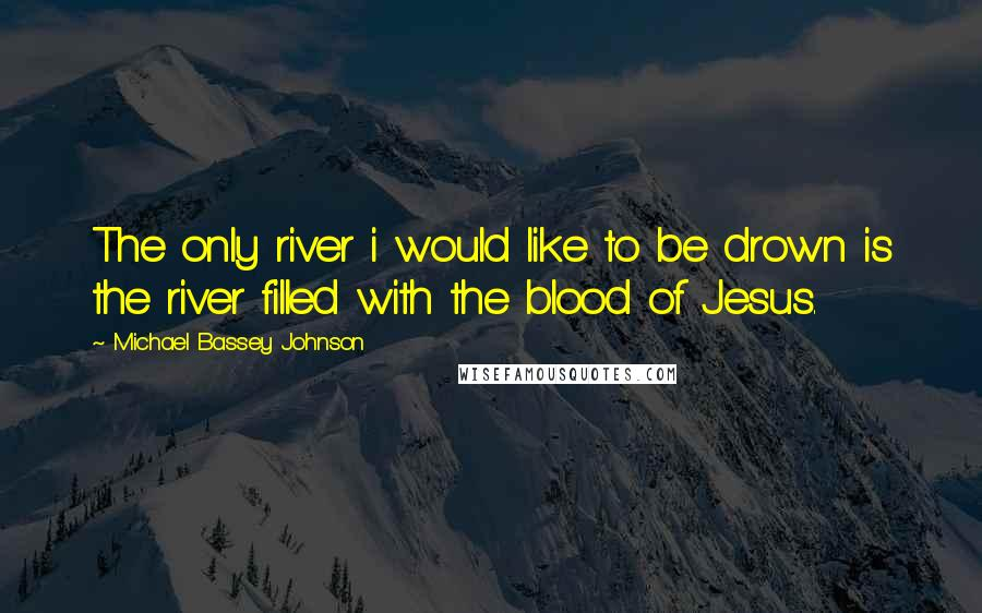 Michael Bassey Johnson quotes: The only river i would like to be drown is the river filled with the blood of Jesus.