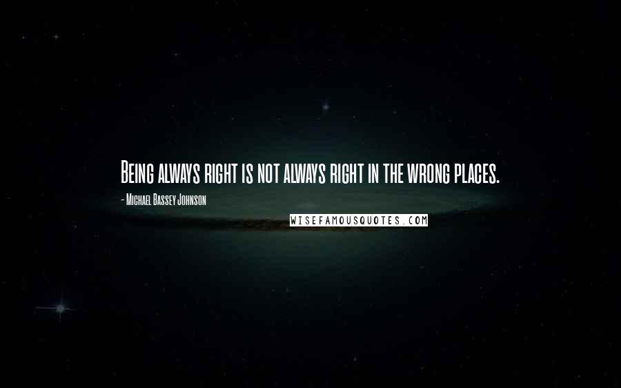 Michael Bassey Johnson quotes: Being always right is not always right in the wrong places.