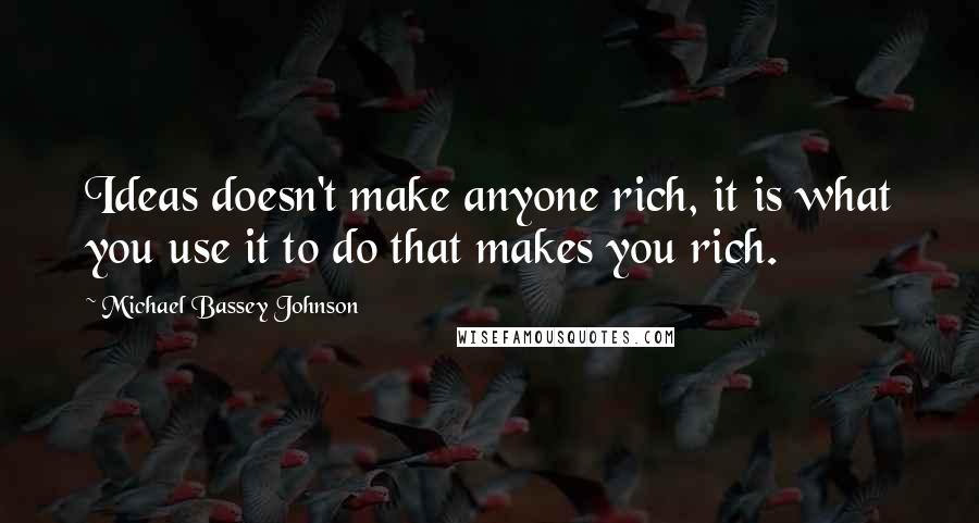 Michael Bassey Johnson quotes: Ideas doesn't make anyone rich, it is what you use it to do that makes you rich.
