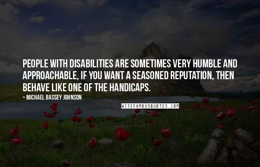Michael Bassey Johnson quotes: People with disabilities are sometimes very humble and approachable, if you want a seasoned reputation, then behave like one of the handicaps.