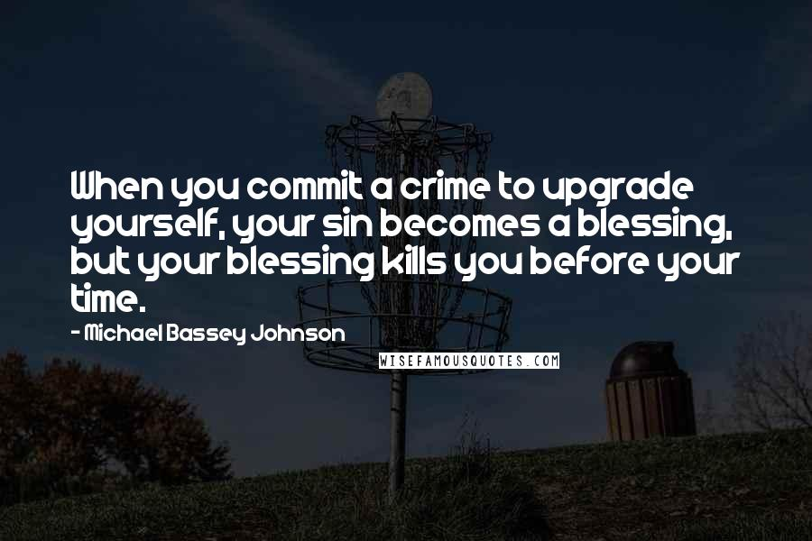Michael Bassey Johnson quotes: When you commit a crime to upgrade yourself, your sin becomes a blessing, but your blessing kills you before your time.