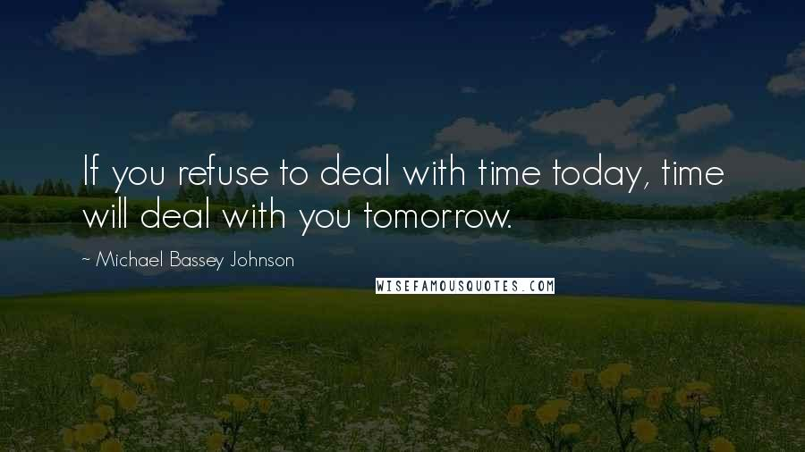 Michael Bassey Johnson quotes: If you refuse to deal with time today, time will deal with you tomorrow.