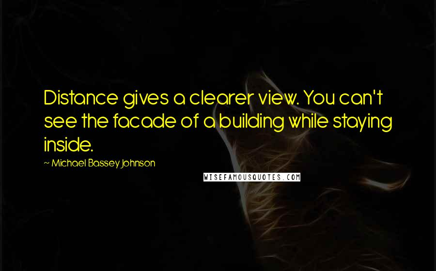 Michael Bassey Johnson quotes: Distance gives a clearer view. You can't see the facade of a building while staying inside.