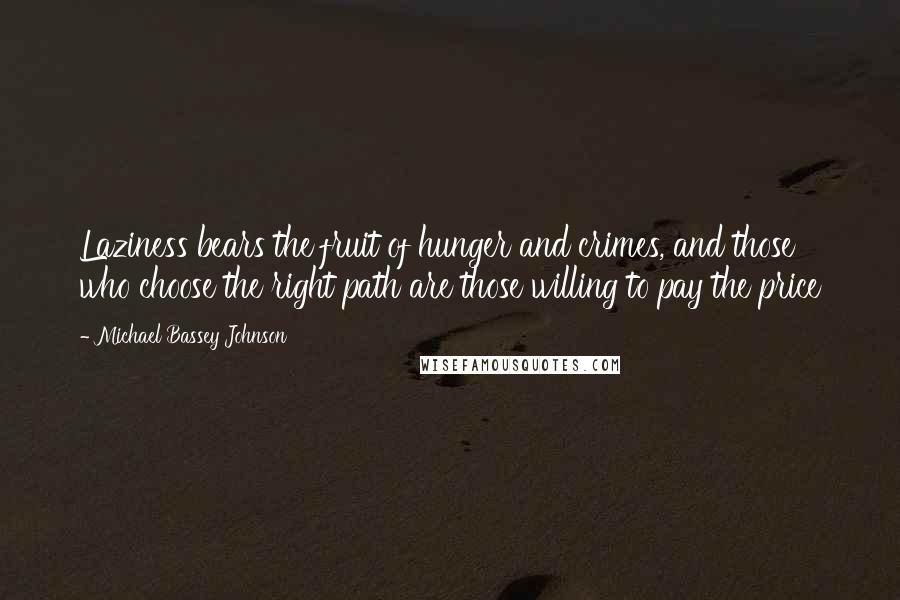 Michael Bassey Johnson quotes: Laziness bears the fruit of hunger and crimes, and those who choose the right path are those willing to pay the price