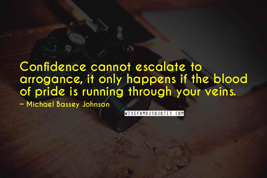 Michael Bassey Johnson quotes: Confidence cannot escalate to arrogance, it only happens if the blood of pride is running through your veins.