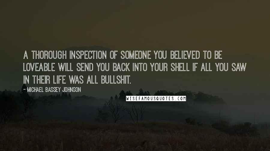 Michael Bassey Johnson quotes: A thorough inspection of someone you believed to be loveable will send you back into your shell if all you saw in their life was all bullshit.
