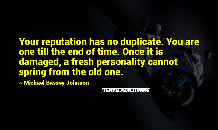 Michael Bassey Johnson quotes: Your reputation has no duplicate. You are one till the end of time. Once it is damaged, a fresh personality cannot spring from the old one.