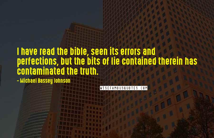 Michael Bassey Johnson quotes: I have read the bible, seen its errors and perfections, but the bits of lie contained therein has contaminated the truth.