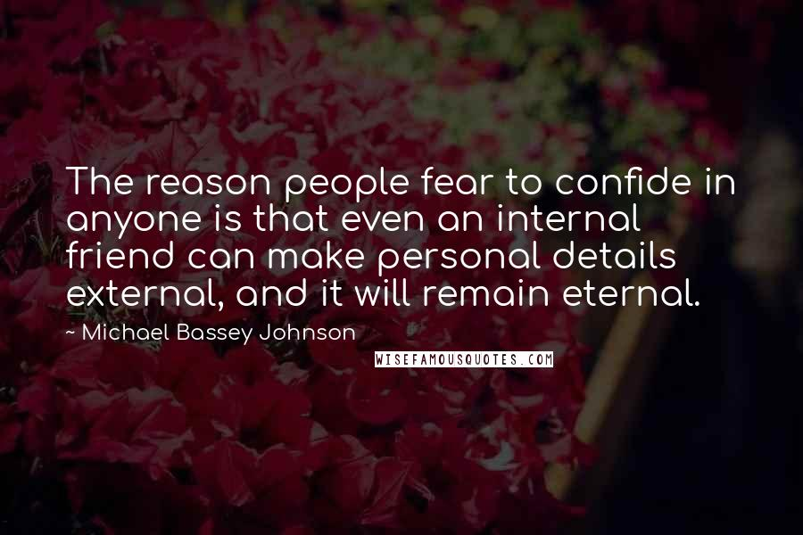 Michael Bassey Johnson quotes: The reason people fear to confide in anyone is that even an internal friend can make personal details external, and it will remain eternal.