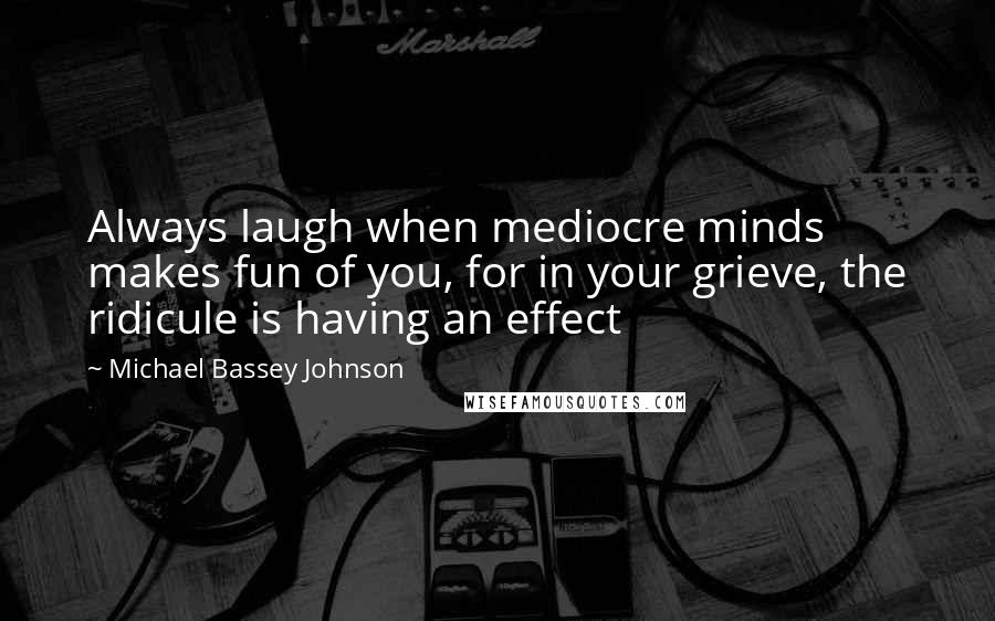 Michael Bassey Johnson quotes: Always laugh when mediocre minds makes fun of you, for in your grieve, the ridicule is having an effect