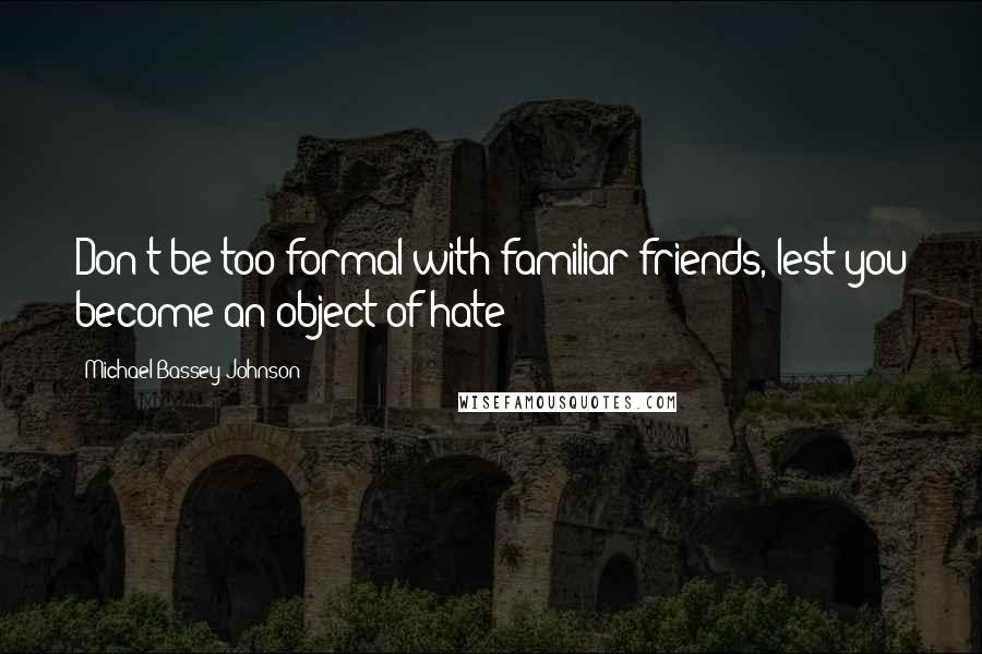 Michael Bassey Johnson quotes: Don't be too formal with familiar friends, lest you become an object of hate