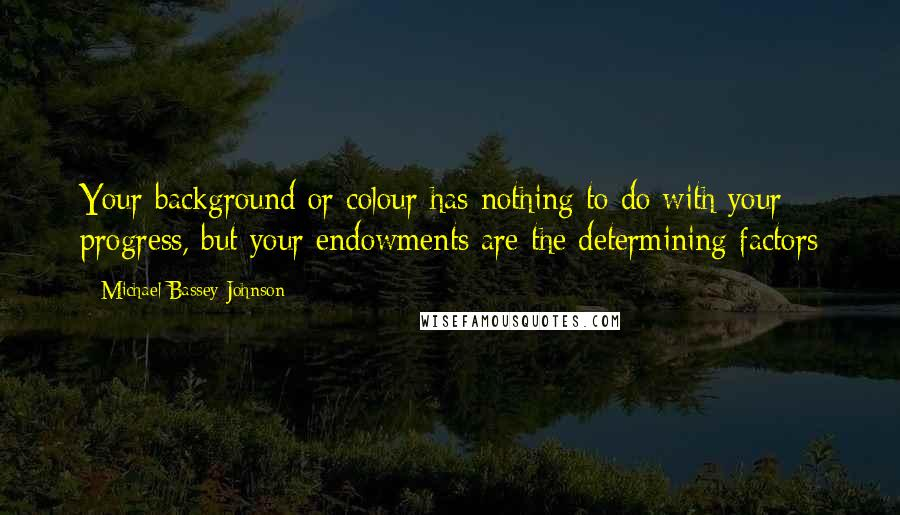 Michael Bassey Johnson quotes: Your background or colour has nothing to do with your progress, but your endowments are the determining factors