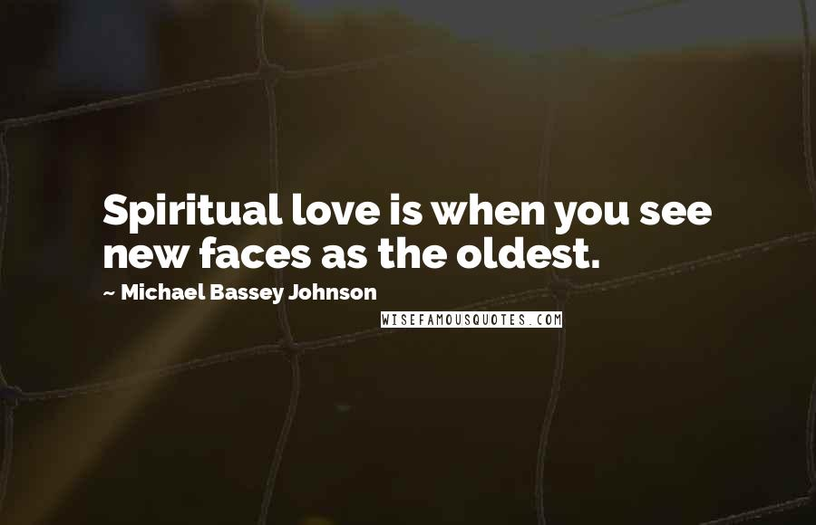 Michael Bassey Johnson quotes: Spiritual love is when you see new faces as the oldest.
