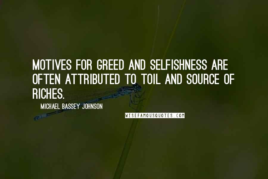 Michael Bassey Johnson quotes: Motives for greed and selfishness are often attributed to toil and source of riches.