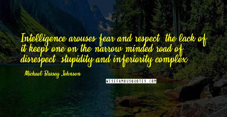 Michael Bassey Johnson quotes: Intelligence arouses fear and respect, the lack of it keeps one on the narrow minded road of disrespect, stupidity and inferiority complex.