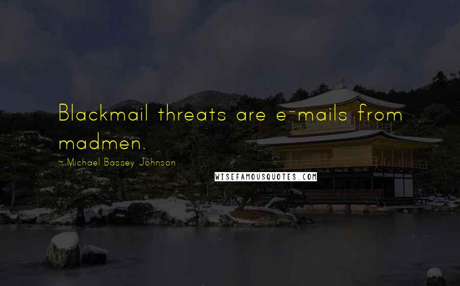 Michael Bassey Johnson quotes: Blackmail threats are e-mails from madmen.