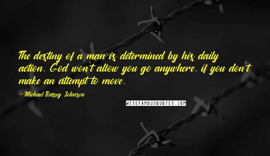 Michael Bassey Johnson quotes: The destiny of a man is determined by his daily action, God won't allow you go anywhere, if you don't make an attempt to move.