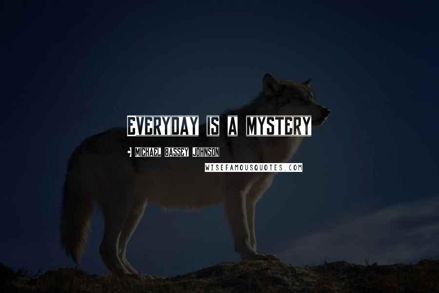 Michael Bassey Johnson quotes: Everyday is a mystery