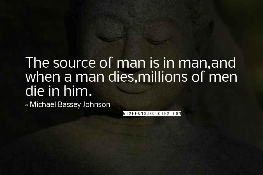 Michael Bassey Johnson quotes: The source of man is in man,and when a man dies,millions of men die in him.