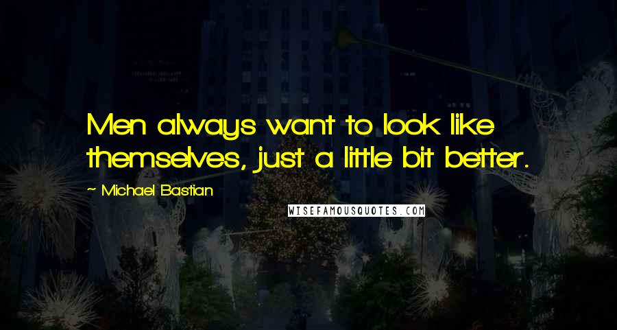 Michael Bastian quotes: Men always want to look like themselves, just a little bit better.