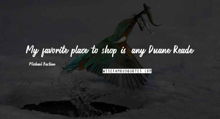 Michael Bastian quotes: My favorite place to shop is: any Duane Reade.