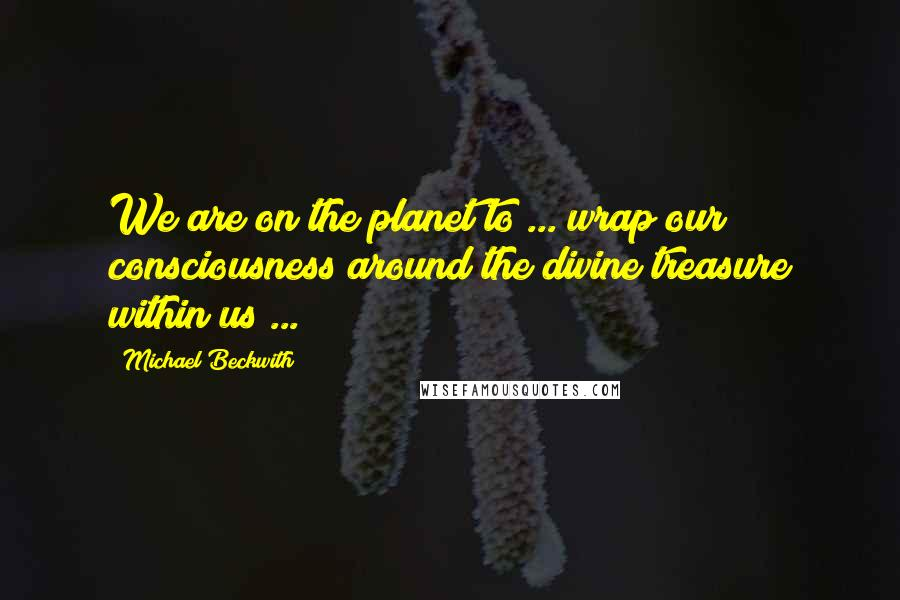 Michael Beckwith quotes: We are on the planet to ... wrap our consciousness around the divine treasure within us ...