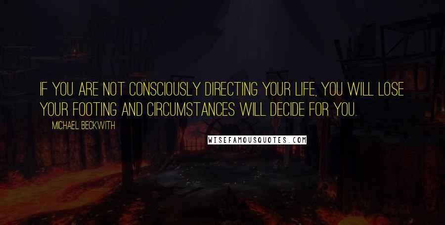 Michael Beckwith quotes: If you are not consciously directing your life, you will lose your footing and circumstances will decide for you.