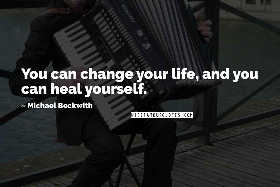 Michael Beckwith quotes: You can change your life, and you can heal yourself.