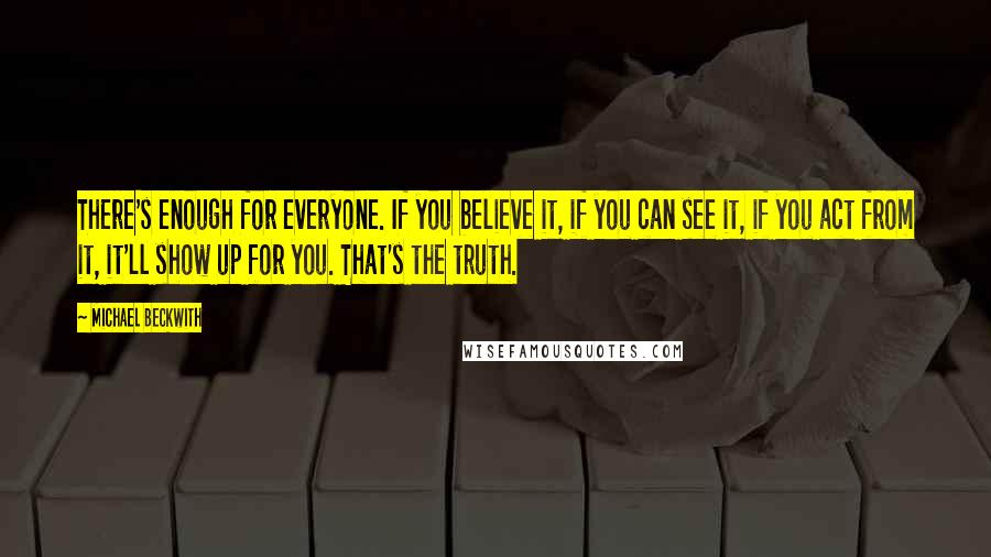Michael Beckwith quotes: There's enough for everyone. If you believe it, if you can see it, if you act from it, it'll show up for you. That's the truth.