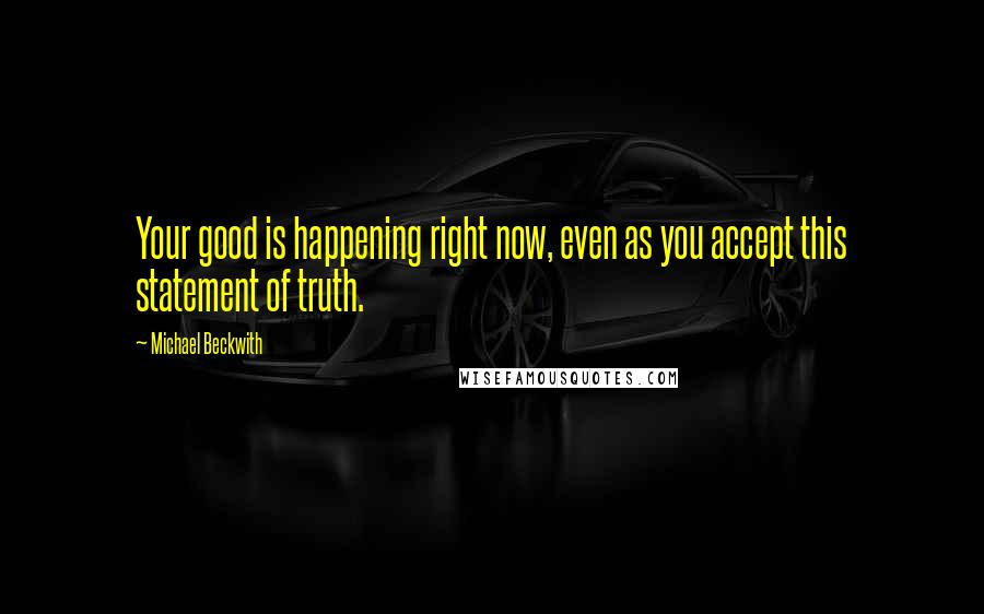 Michael Beckwith quotes: Your good is happening right now, even as you accept this statement of truth.