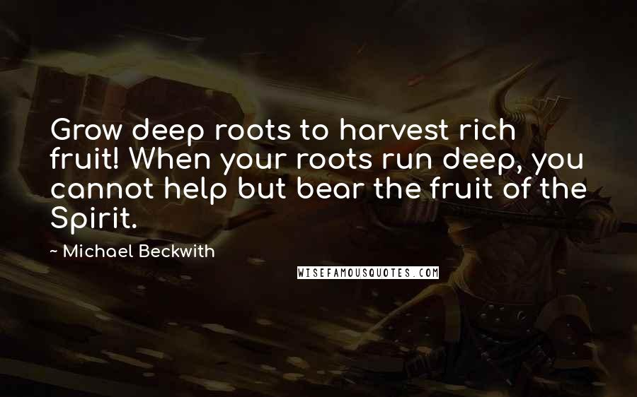Michael Beckwith quotes: Grow deep roots to harvest rich fruit! When your roots run deep, you cannot help but bear the fruit of the Spirit.