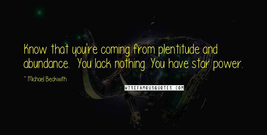 Michael Beckwith quotes: Know that you're coming from plentitude and abundance. You lack nothing. You have star power.