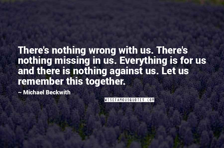 Michael Beckwith quotes: There's nothing wrong with us. There's nothing missing in us. Everything is for us and there is nothing against us. Let us remember this together.
