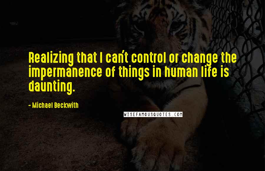 Michael Beckwith quotes: Realizing that I can't control or change the impermanence of things in human life is daunting.