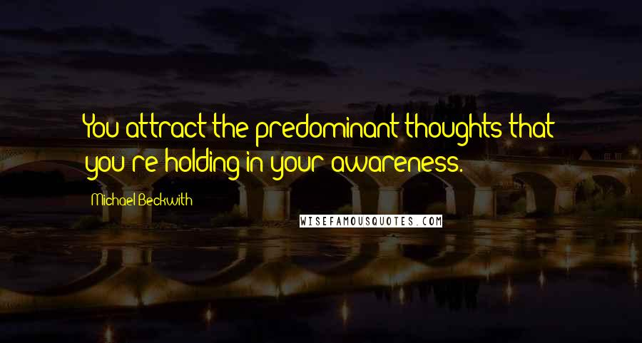Michael Beckwith quotes: You attract the predominant thoughts that you're holding in your awareness.