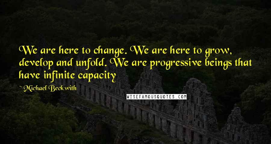 Michael Beckwith quotes: We are here to change. We are here to grow, develop and unfold. We are progressive beings that have infinite capacity