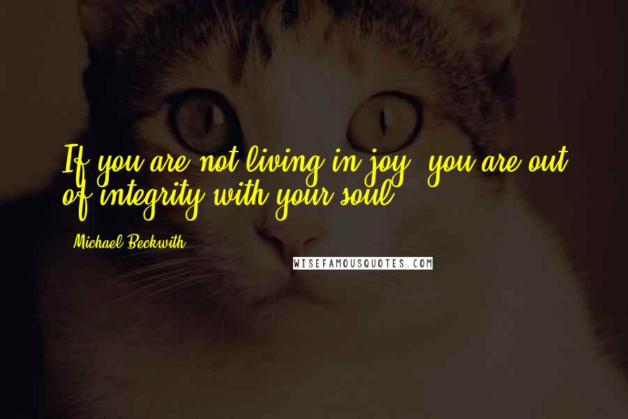 Michael Beckwith quotes: If you are not living in joy, you are out of integrity with your soul.