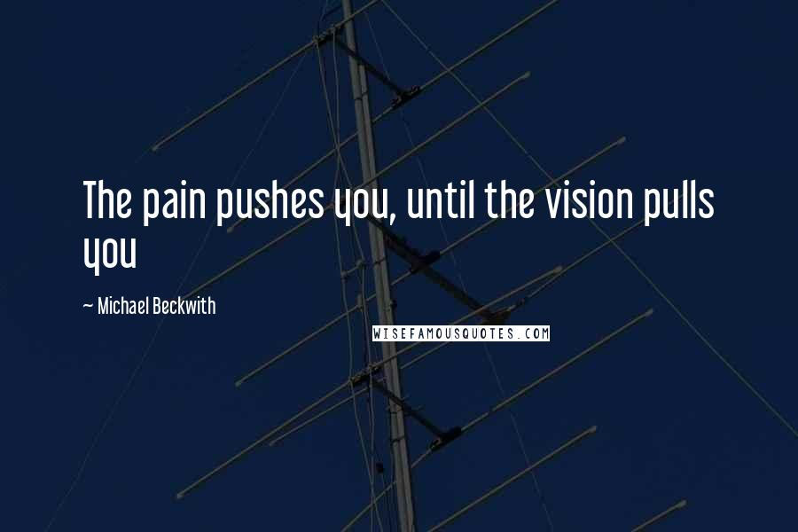 Michael Beckwith quotes: The pain pushes you, until the vision pulls you